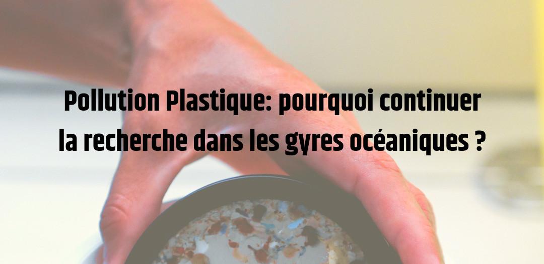 Pollution Plastique_ pourquoi continuer la recherche dans les gyres océaniques ?